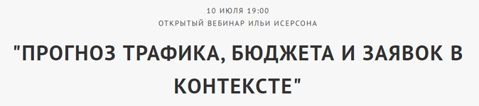 Бесплатный вебинар «Прогнозирование трафика, бюджета и заявок в контексте в Яндексе и Google» от Ильи Исерсона — 10 июля